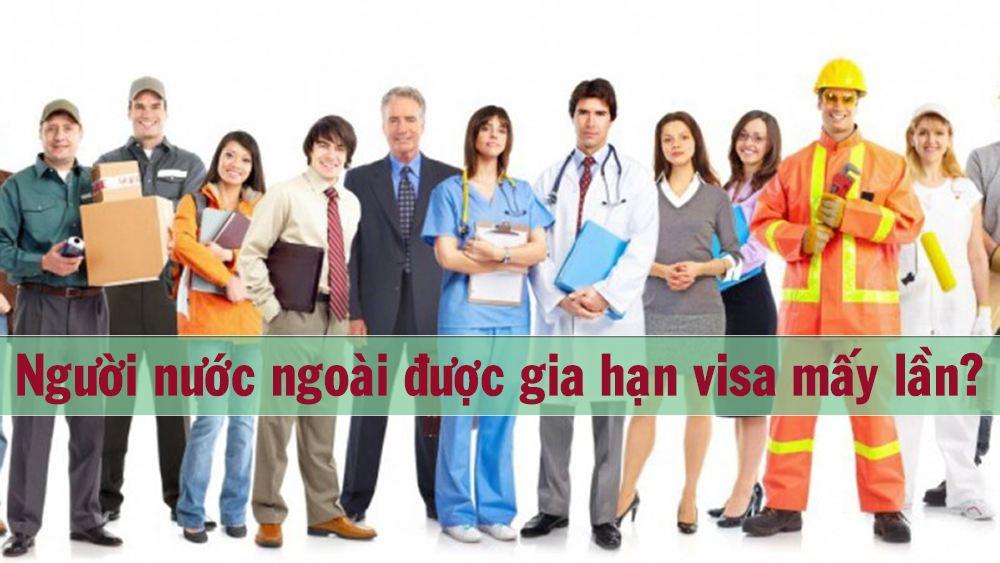 Người nước ngoài được gia hạn visa mấy lần